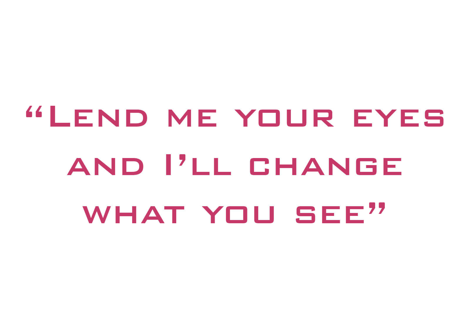 Lend me your eyes and I'll change what you see